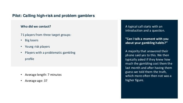 Pilot: Calling high-risk and problem gamblers Who did we contact? 71 players from three target groups: • Big losers • Youn...