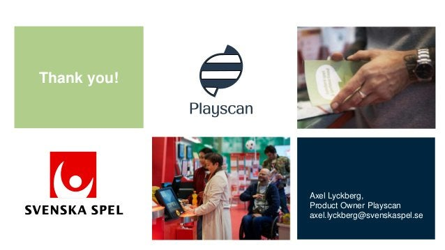 Thank you! Axel Lyckberg, Product Owner Playscan axel.lyckberg@svenskaspel.se