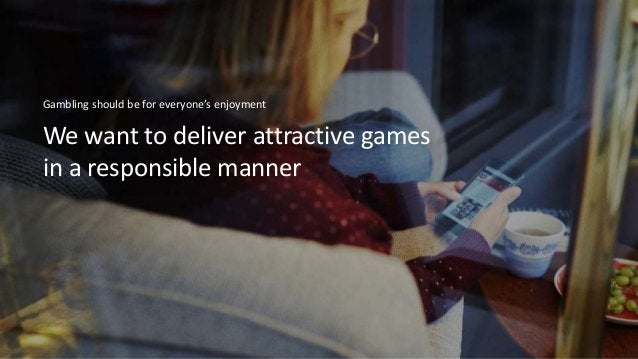 We want to deliver attractive games in a responsible manner Gambling should be for everyone's enjoyment