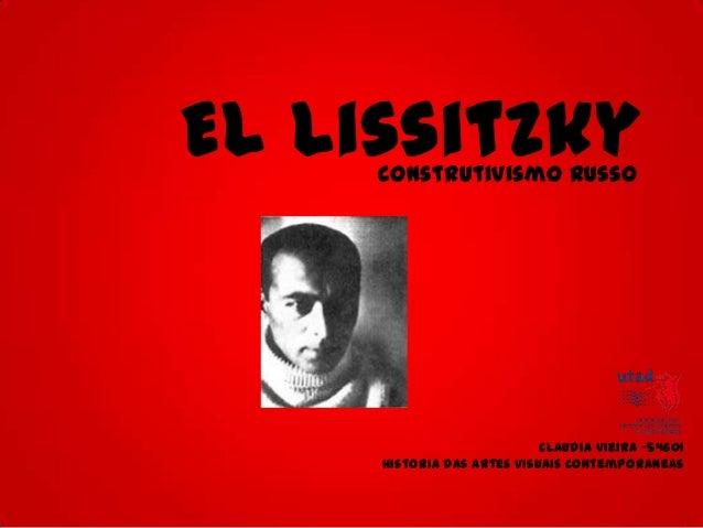 El Lissitzky     Construtivismo Russo                            Claudia Vieira -54601     Historia das artes visuais cont...