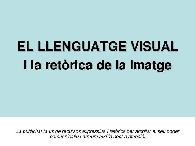 EL LLENGUATGE VISUAL I la retòrica de la imatge  La publicitat fa us de recursos expressius I retòrics per ampliar el seu ...