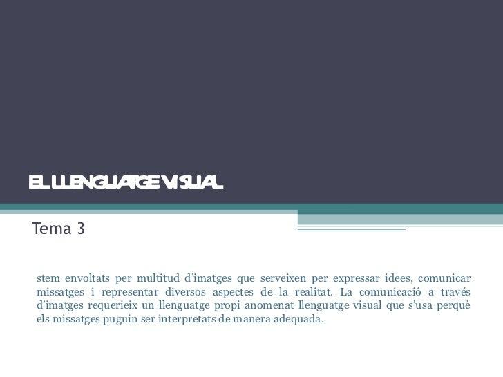 EL LLENGUATGE VISUAL Tema 3 Estem envoltats per multitud d'imatges que serveixen per expressar idees, comunicar missatges ...