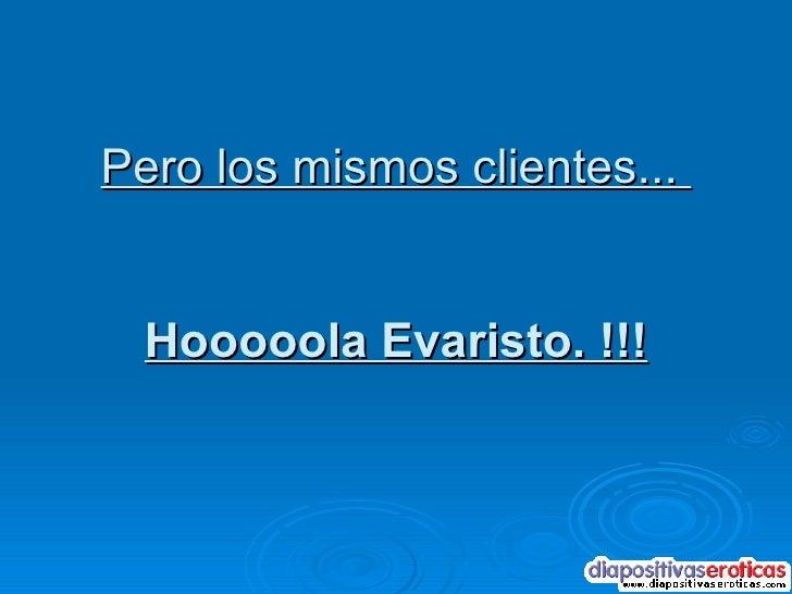 Pero los mismos clientes...  Hooooola Evaristo. !!!