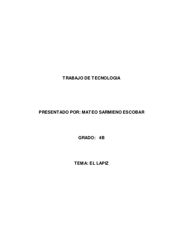 TRABAJO DE TECNOLOGIA PRESENTADO POR: MATEO SARMIENO ESCOBAR GRADO: 4B TEMA: EL LAPIZ