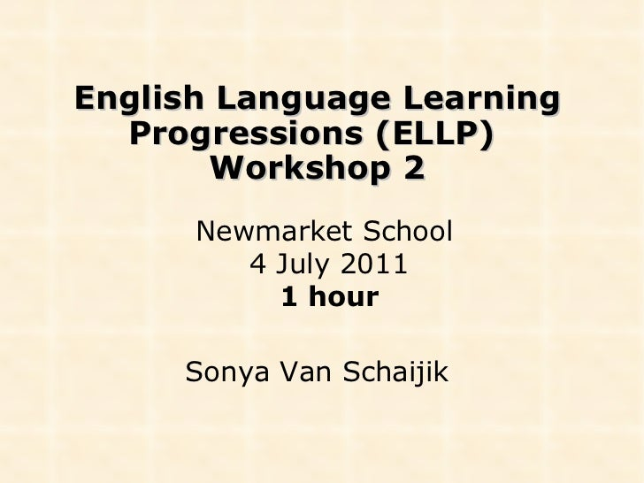 English Language Learning Progressions (ELLP)  Workshop 2 Newmarket School  4 July 2011 1 hour Sonya Van Schaijik