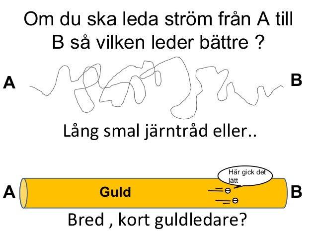 Om du ska leda ström från A till B så vilken leder bättre ? A B BA Guld Lång smal järntråd eller.. Bred , kort guldledare?...