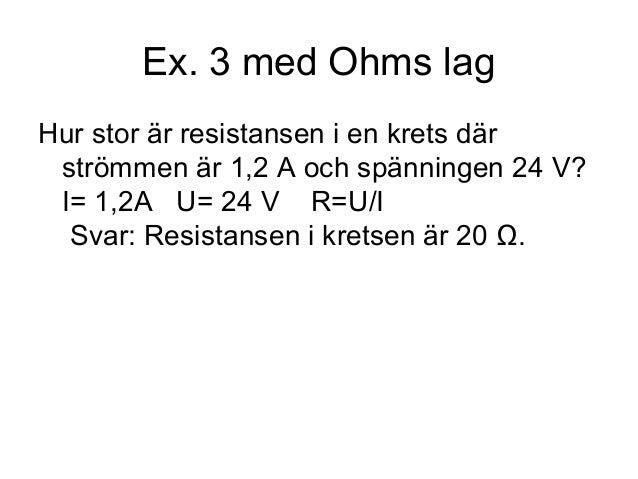 Ex. 3 med Ohms lag Hur stor är resistansen i en krets där strömmen är 1,2 A och spänningen 24 V? I= 1,2A U= 24 V R=U/I Sva...
