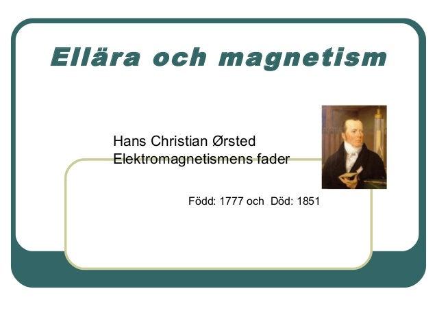 Ellära och magnetism Hans Christian Ørsted Elektromagnetismens fader Född: 1777 och Död: 1851