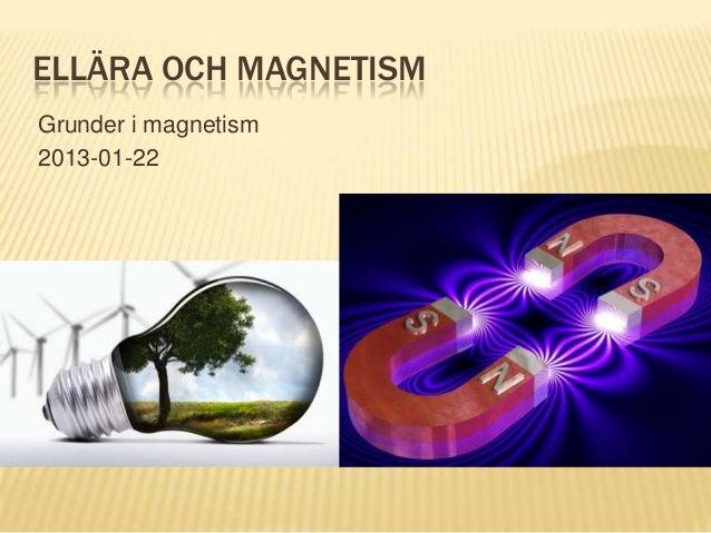 ELLÄRA OCH MAGNETISM Grunder i magnetism 2013-01-22