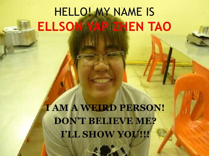 HELLO! MY NAME ISELLSON YAP ZHEN TAO<br />I AM A WEIRD PERSON!<br />DON'T BELIEVE ME?<br />I'LL SHOW YOU!!!<br />