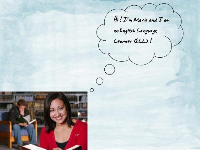 Hi! I'm Mariaand I am an English Language Learner(ELL) !