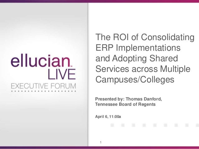 The ROI of ConsolidatingERP Implementationsand Adopting SharedServices across MultipleCampuses/CollegesPresented by: Thoma...