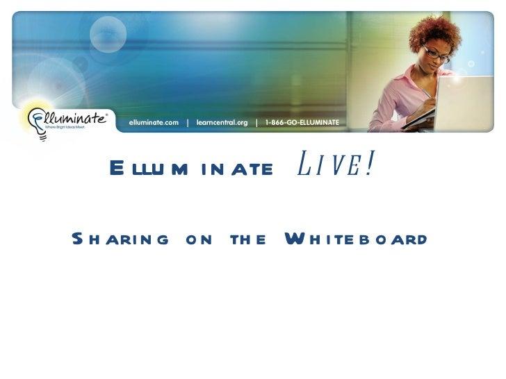 Elluminate  Live!  Sharing on the Whiteboard
