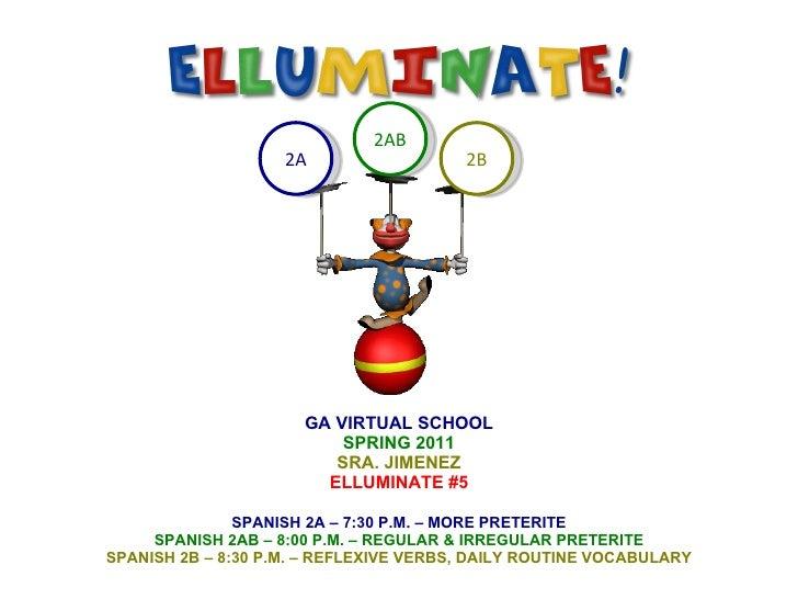 GA VIRTUAL SCHOOL SPRING 2011 SRA. JIMENEZ ELLUMINATE #5 SPANISH 2A – 7:30 P.M. – MORE PRETERITE SPANISH 2AB – 8:00 P.M. –...