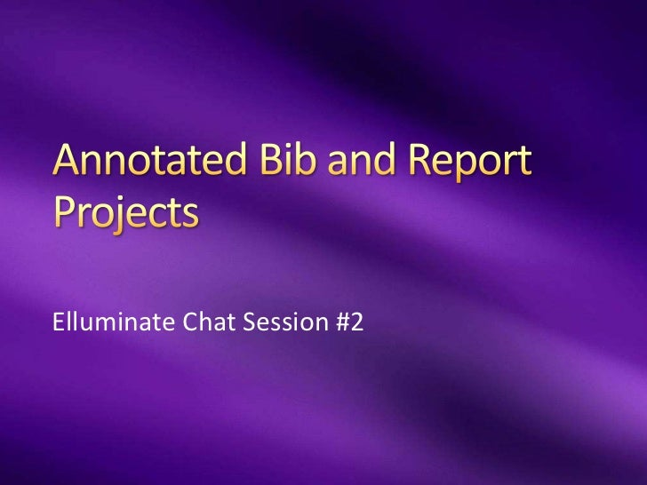 Annotated Bib and Report Projects <br />Elluminate Chat Session #2<br />