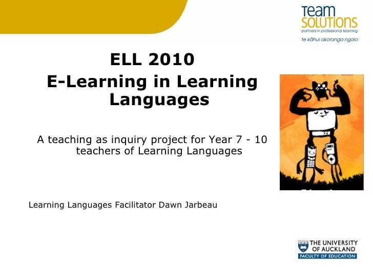 <ul><li>ELL 2010 </li></ul><ul><li>E-Learning in Learning Languages </li></ul><ul><li>A teaching as inquiry project for Ye...