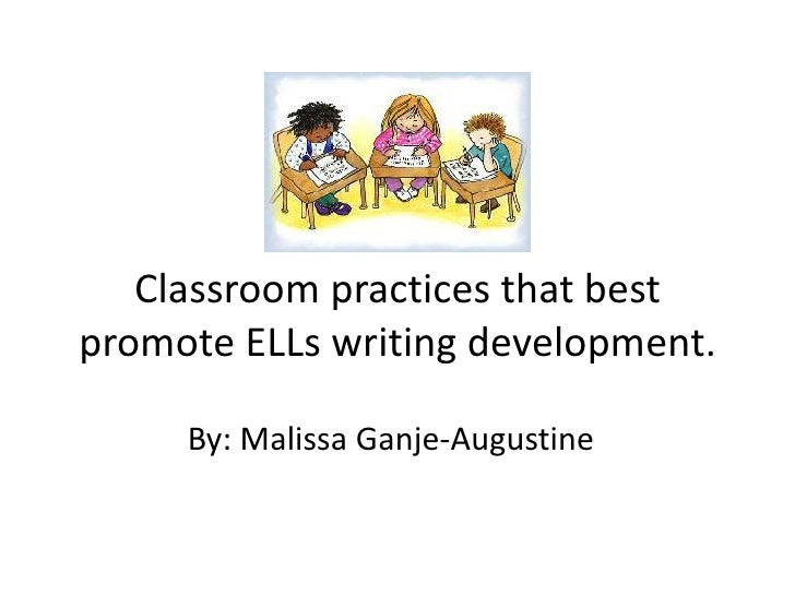 Classroom practices that best promote ELLs writing development.<br />By: MalissaGanje-Augustine<br />