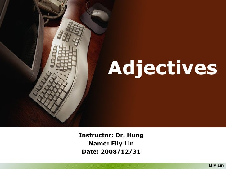Adjectives  Instructor: Dr. Hung Name: Elly Lin Date: 2008/12/31