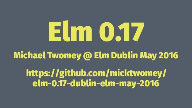 Elm 0.17 Michael Twomey @ Elm Dublin May 2016 https://github.com/micktwomey/ elm-0.17-dublin-elm-may-2016