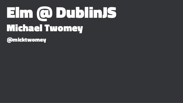 Elm @ DublinJS Michael Twomey @micktwomey