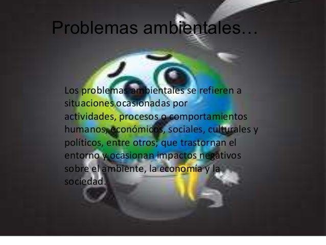 Problemas ambientales…  Los problemas ambientales se refieren a situaciones ocasionadas por actividades, procesos o compor...