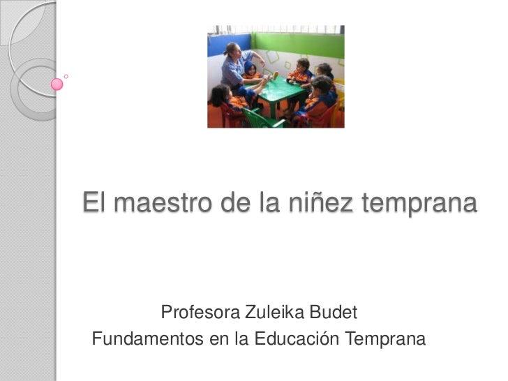 El maestro de la niñez temprana      Profesora Zuleika BudetFundamentos en la Educación Temprana
