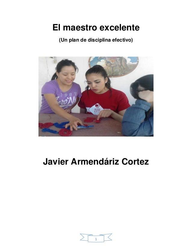 1  El maestro excelente  (Un plan de disciplina efectivo)  Javier Armendáriz Cortez