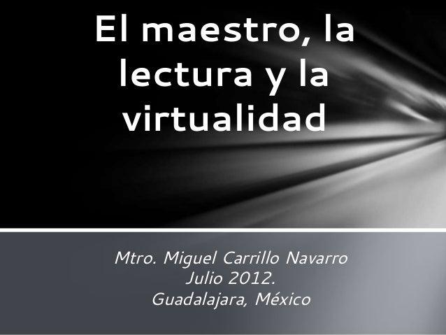 Mtro. Miguel Carrillo Navarro Julio 2012. Guadalajara, México El maestro, la lectura y la virtualidad