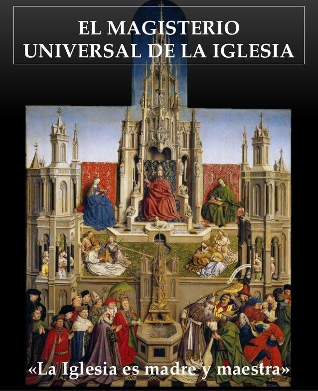 «La Iglesia es madre y maestra» EL MAGISTERIO UNIVERSAL DE LA IGLESIA