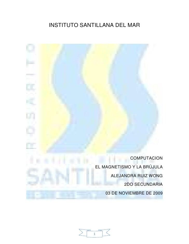INSTITUTO SANTILLANA DEL MAR<br />COMPUTACION<br />EL MAGNETISMO Y LA BRÚJULA<br />ALEJANDRA RUIZ WONG<br />2DO SECUNDARIA...