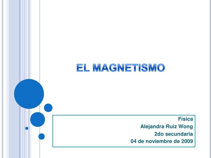 EL MAGNETISMO<br />Física <br />Alejandra Ruiz Wong <br />2do secundaria<br />04 de noviembre de 2009<br />