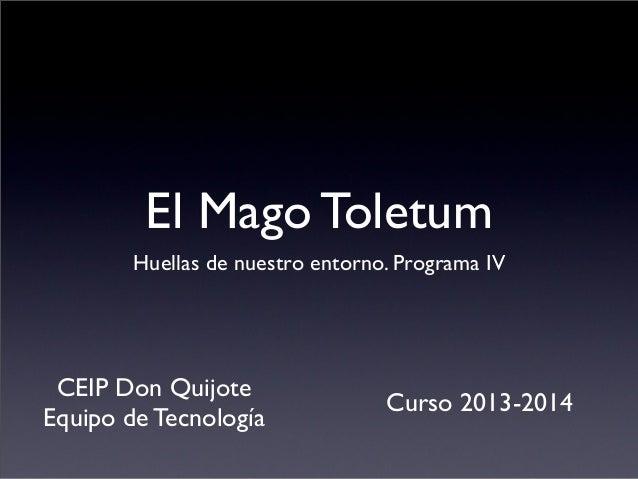 El Mago Toletum Huellas de nuestro entorno. Programa IV CEIP Don Quijote Equipo de Tecnología Curso 2013-2014