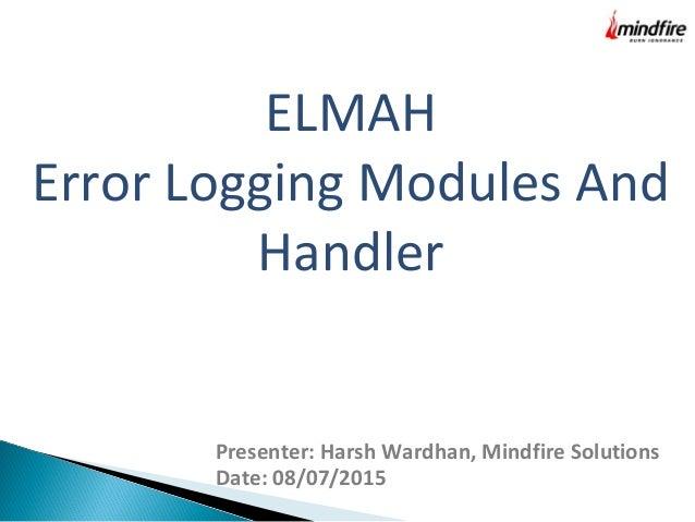 ELMAH Error Logging Modules And Handler Presenter: Harsh Wardhan, Mindfire Solutions Date: 08/07/2015