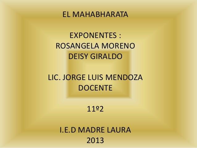 EL MAHABHARATA    EXPONENTES : ROSANGELA MORENO    DEISY GIRALDOLIC. JORGE LUIS MENDOZA        DOCENTE         11º2  I.E.D...