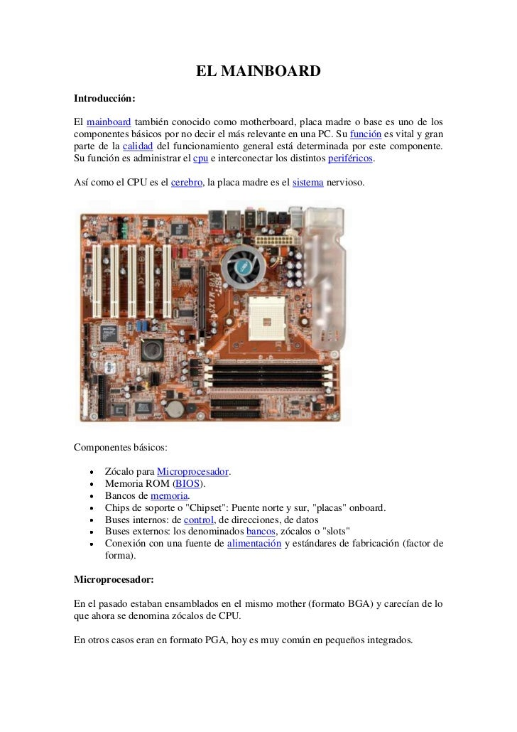 EL MAINBOARDIntroducción:El mainboard también conocido como motherboard, placa madre o base es uno de loscomponentes básic...