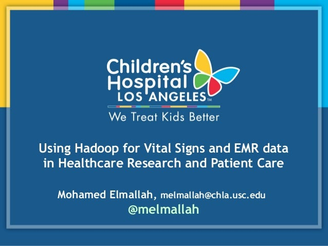 Using Hadoop for Vital Signs and EMR data in Healthcare Research and Patient Care Mohamed Elmallah, melmallah@chla.usc.edu...
