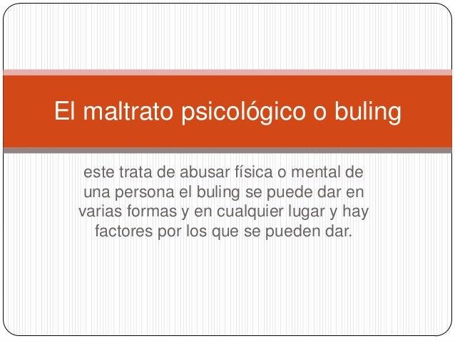 El maltrato psicológico o buling   este trata de abusar física o mental de   una persona el buling se puede dar en  varias...