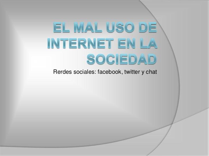 El mal uso de internet en la sociedad<br />Rerdes sociales: facebook, twitter y chat <br />