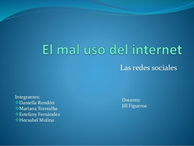 Las redes sociales Integrantes: Daniella Rondón Mariana Torrealba Estefany Fernández Hecsabel Molina Docente: Jill Fig...