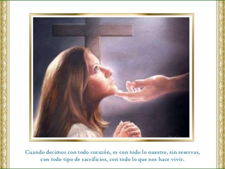 Cuando decimos con todo corazón, es con todo lo nuestro, sin reservas, con todo tipo de sacrificios, con todo lo que nos h...