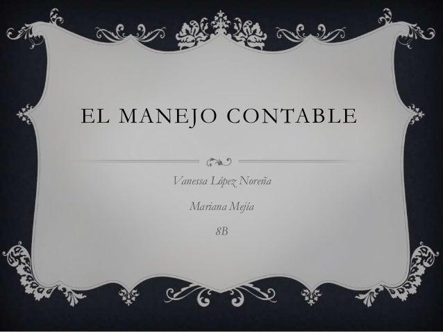 EL MANEJO CONTABLE Vanessa López Noreña Mariana Mejía 8B
