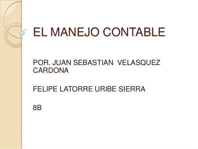 EL MANEJO CONTABLE POR. JUAN SEBASTIAN VELASQUEZ CARDONA FELIPE LATORRE URIBE SIERRA 8B