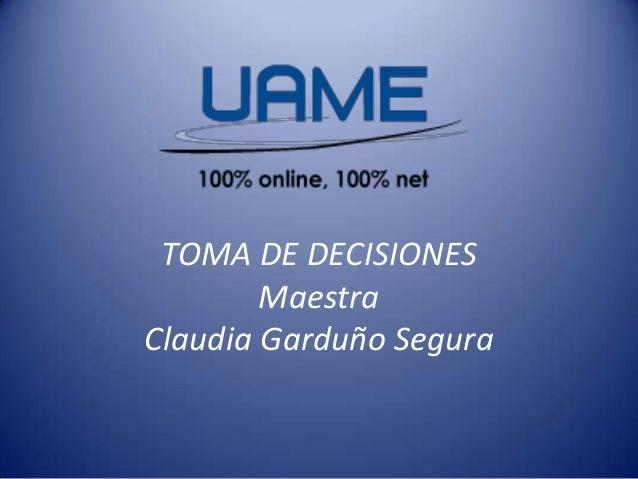 TOMA DE DECISIONES Maestra Claudia Garduño Segura