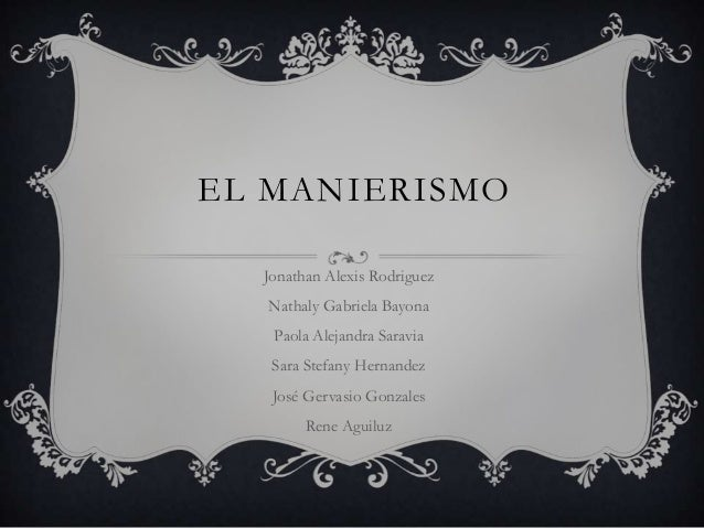 EL MANIERISMO Jonathan Alexis Rodriguez Nathaly Gabriela Bayona  Paola Alejandra Saravia Sara Stefany Hernandez José Gerva...