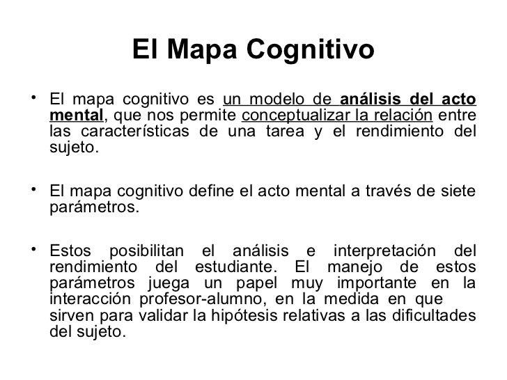 El Mapa Cognitivo• El mapa cognitivo es un modelo de análisis del acto  mental, que nos permite conceptualizar la relación...