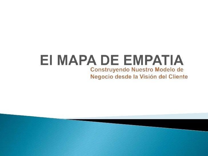 El MAPA DE EMPATIA<br />Construyendo Nuestro Modelo de<br />Negocio desde la Visión del Cliente<br />