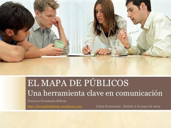 EL MAPA DE PÚBLICOS Una herramienta clave en comunicación Francisco Fernández Beltrán http://fernandezbeltran.wordpress.co...