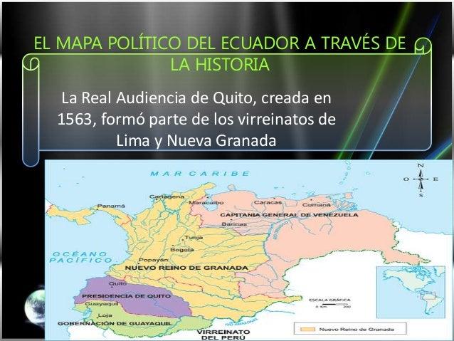 EL MAPA POLÍTICO DEL ECUADOR A TRAVÉS DE LA HISTORIA La Real Audiencia de Quito, creada en 1563, formó parte de los virrei...