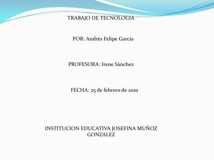 TRABAJO DE TECNOLOGIA<br />POR: Andrés Felipe García<br />PROFESORA: Irene Sánchez<br />     FE...