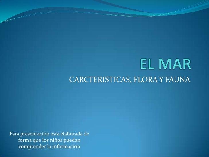 EL MAR<br />CARCTERISTICAS, FLORA Y FAUNA<br />Esta presentación esta elaborada de forma que los niños puedan comprender l...